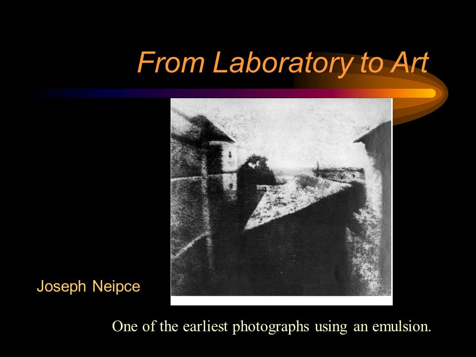 One of the earliest photographs using an emulsion. Joseph Neipce From Laboratory to Art