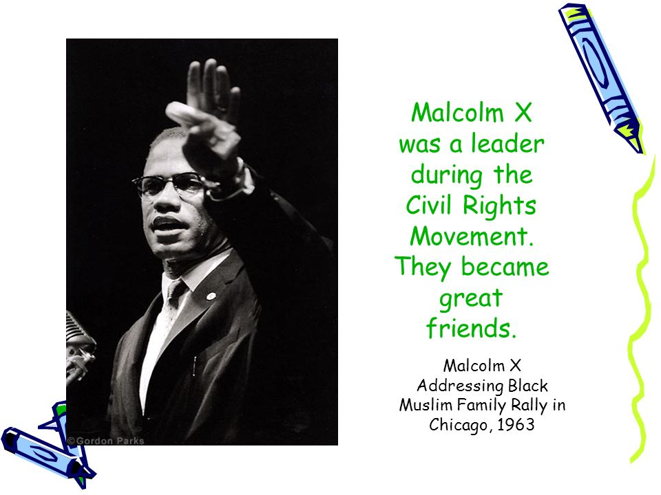 Malcolm X was a leader during the Civil Rights Movement. They became great friends. Malcolm X Addressing Black Muslim Family Rally in Chicago, 1963