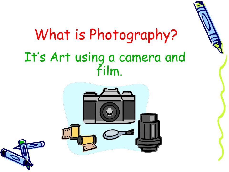 What is Photography? Its Art using a camera and film.