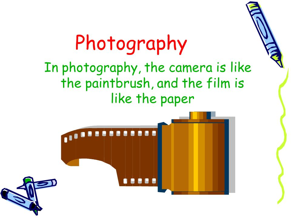 Photography In photography, the camera is like the paintbrush, and the film is like the paper