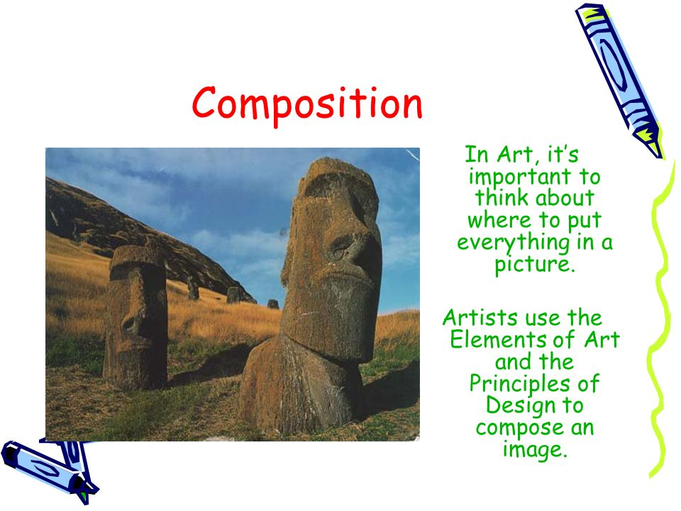 Composition In Art, its important to think about where to put everything in a picture. Artists use the Elements of Art and the Principles of Design to
