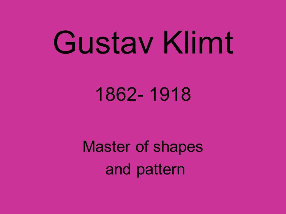 Gustav Klimt 1862- 1918 Master of shapes and pattern