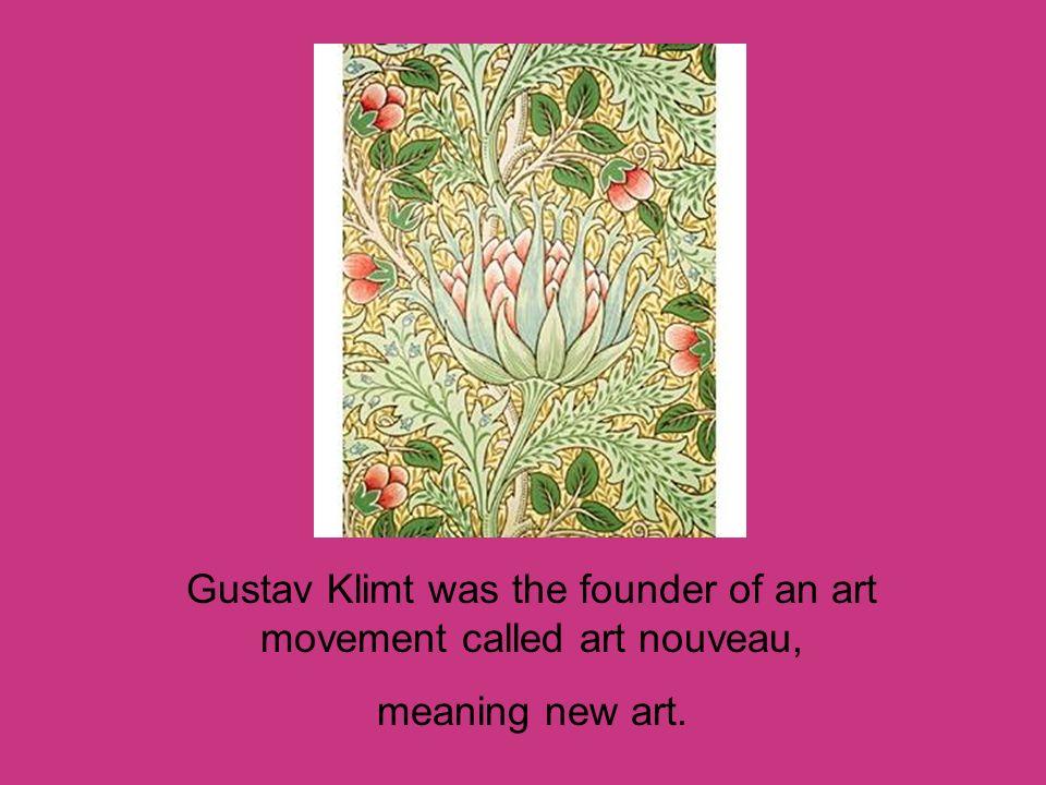 Gustav Klimt was the founder of an art movement called art nouveau, meaning new art.