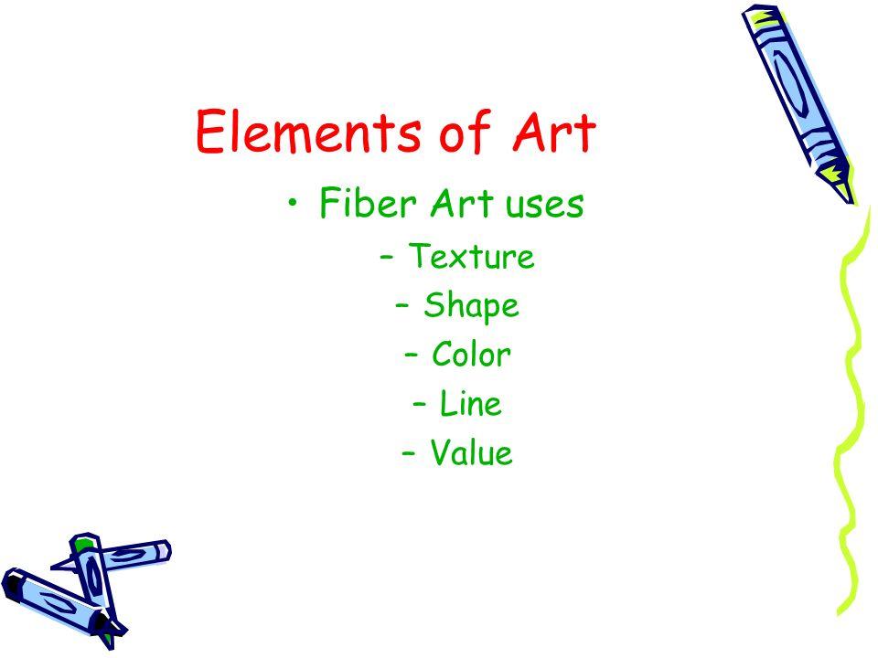 Elements of Art Fiber Art uses –Texture –Shape –Color –Line –Value