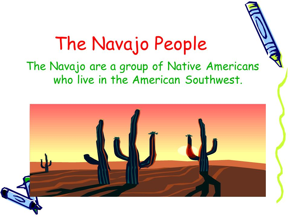 The Navajo are a group of Native Americans who live in the American Southwest.