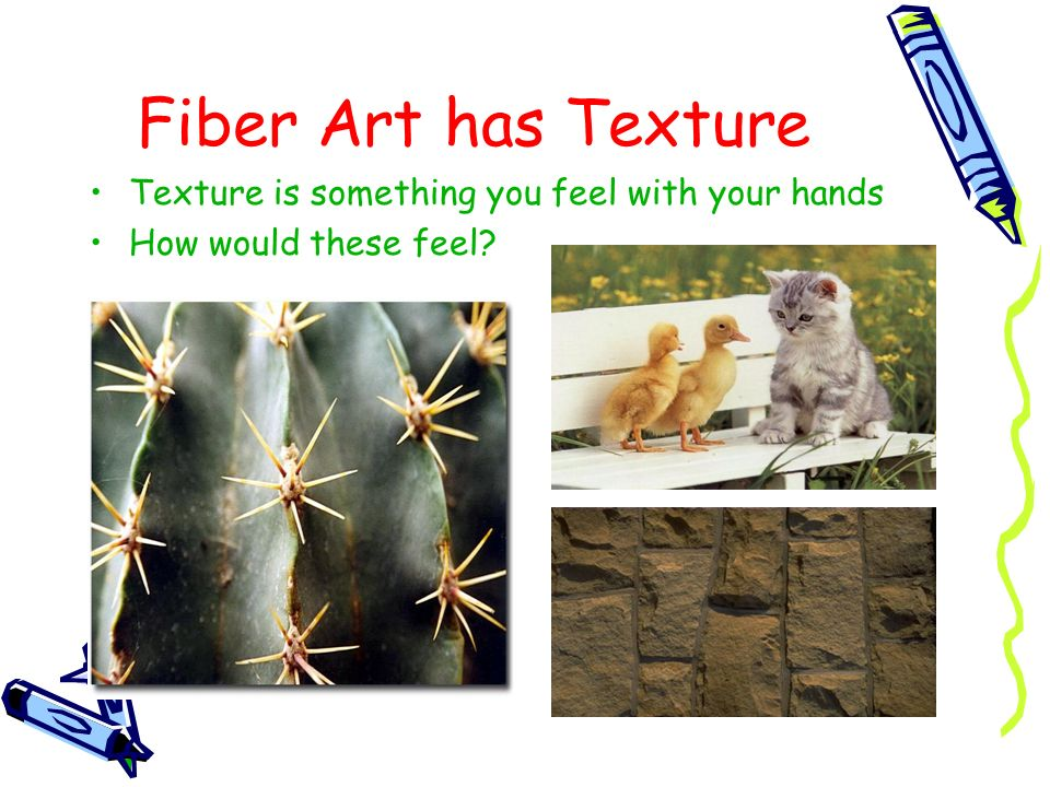 Fiber Art has Texture Texture is something you feel with your hands How would these feel?