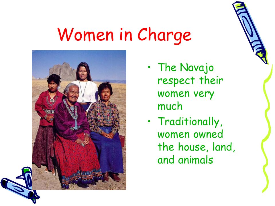 Women in Charge The Navajo respect their women very much Traditionally, women owned the house, land, and animals