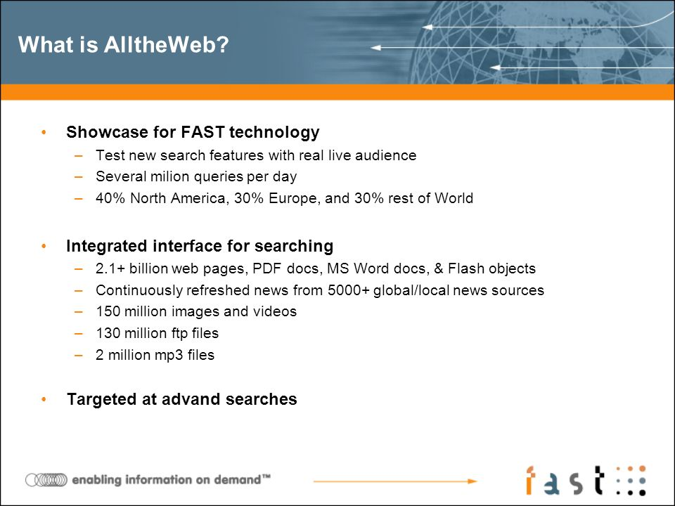 Showcase for FAST technology –Test new search features with real live audience –Several milion queries per day –40% North America, 30% Europe, and 30% rest of World Integrated interface for searching –2.1+ billion web pages, PDF docs, MS Word docs, & Flash objects –Continuously refreshed news from 5000+ global/local news sources –150 million images and videos –130 million ftp files –2 million mp3 files Targeted at advand searches