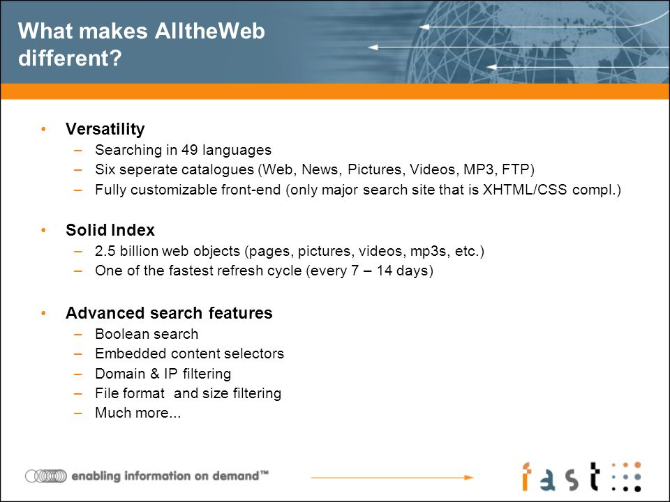 What makes AlltheWeb different? Versatility –Searching in 49 languages –Six seperate catalogues (Web, News, Pictures, Videos, MP3, FTP) –Fully customi