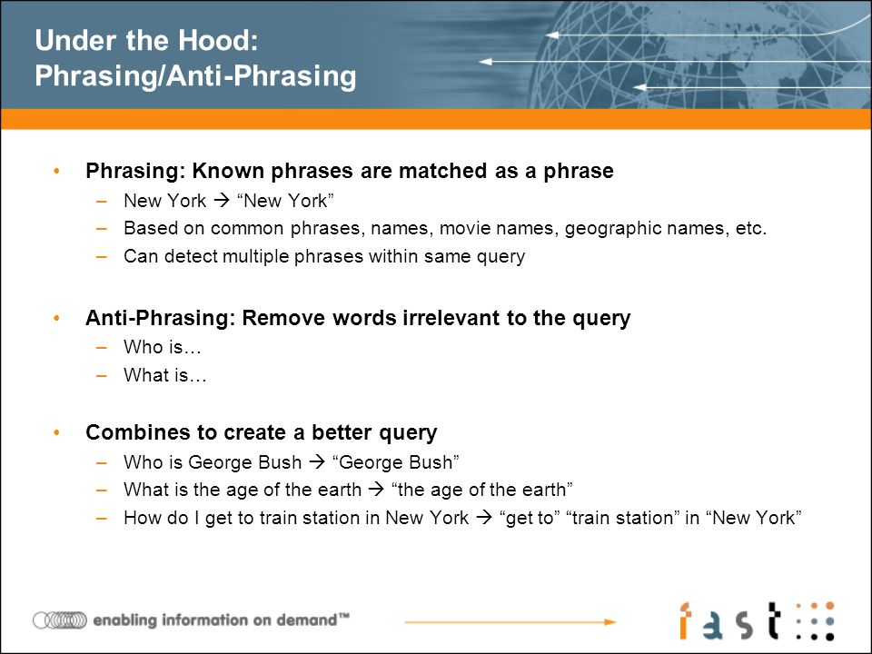 Under the Hood: Phrasing/Anti-Phrasing Phrasing: Known phrases are matched as a phrase –New York New York –Based on common phrases, names, movie names
