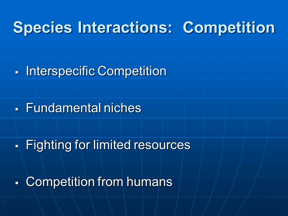 Species Interactions: Competition Interspecific Competition Interspecific Competition Fundamental niches Fundamental niches Fighting for limited resou