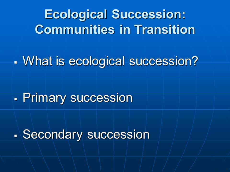 Ecological Succession: Communities in Transition What is ecological succession? What is ecological succession? Primary succession Primary succession S