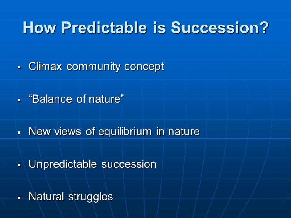 How Predictable is Succession? Climax community concept Climax community concept Balance of nature Balance of nature New views of equilibrium in natur