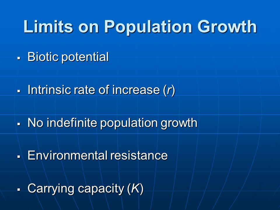 Limits on Population Growth Biotic potential Biotic potential Intrinsic rate of increase (r) Intrinsic rate of increase (r) No indefinite population g