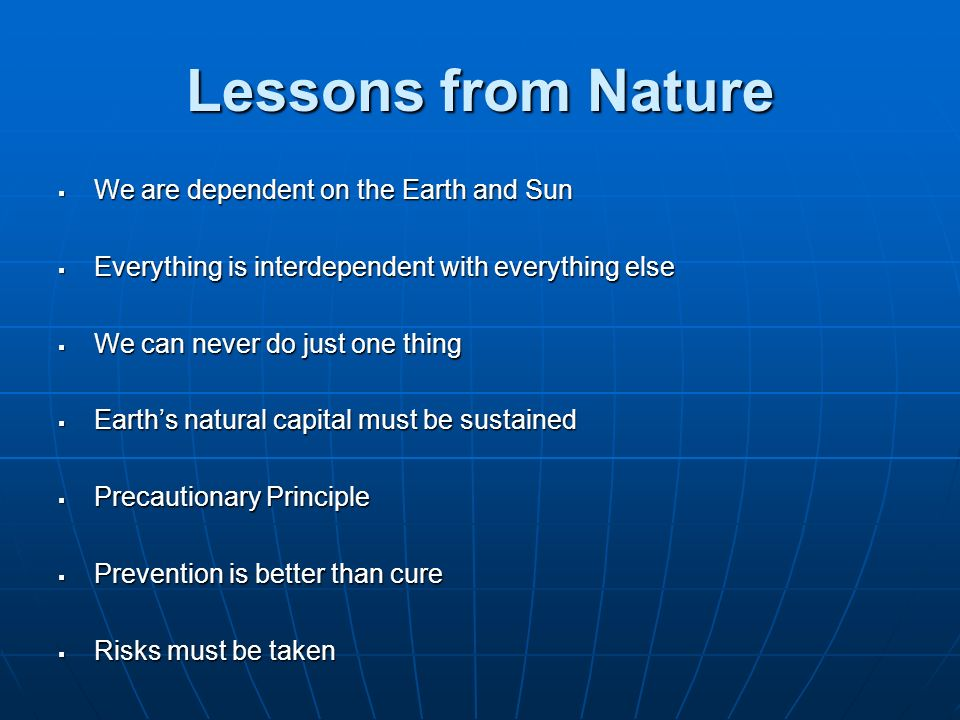 Lessons from Nature We are dependent on the Earth and Sun We are dependent on the Earth and Sun Everything is interdependent with everything else Ever