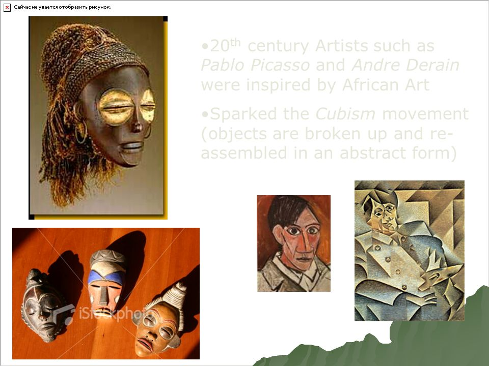 20 th century Artists such as Pablo Picasso and Andre Derain were inspired by African Art Sparked the Cubism movement (objects are broken up and re- assembled in an abstract form)