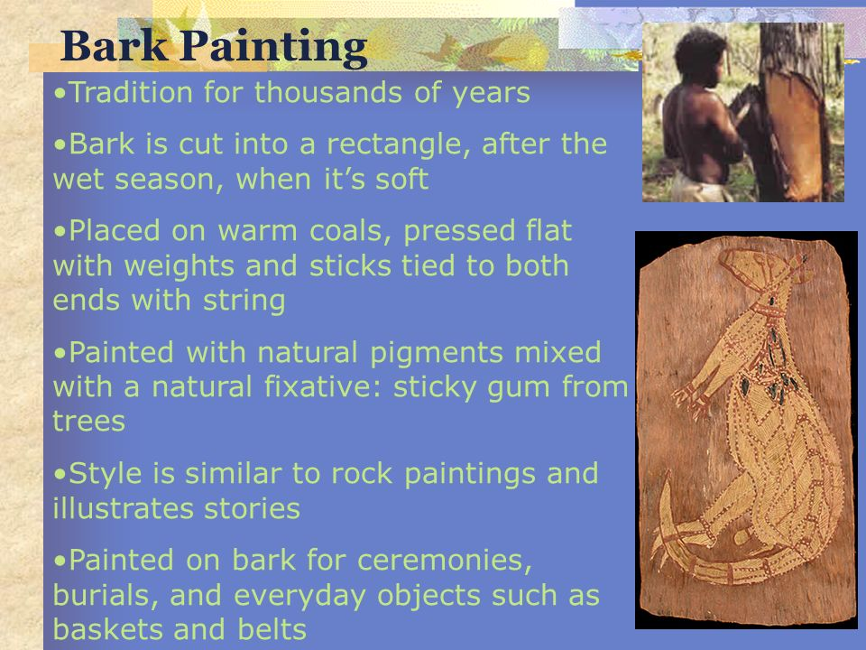 Bark Painting Tradition for thousands of years Bark is cut into a rectangle, after the wet season, when its soft Placed on warm coals, pressed flat wi