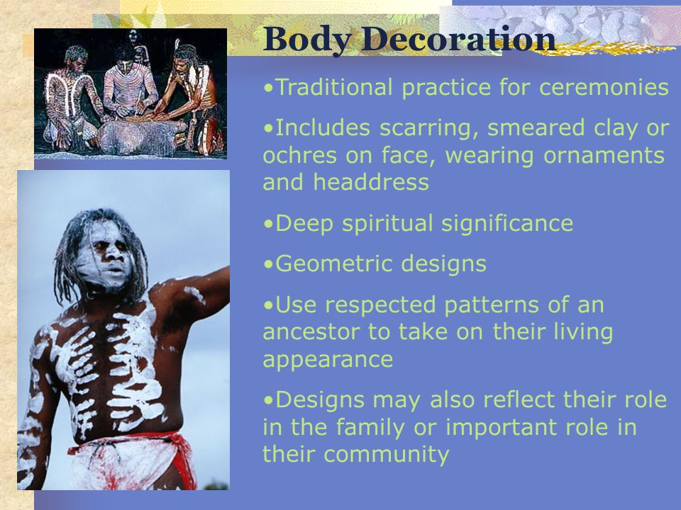 Body Decoration Traditional practice for ceremonies Includes scarring, smeared clay or ochres on face, wearing ornaments and headdress Deep spiritual