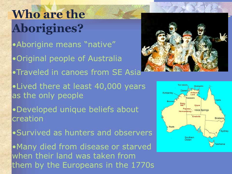 Who are the Aborigines? Aborigine means native Original people of Australia Traveled in canoes from SE Asia Lived there at least 40,000 years as the o