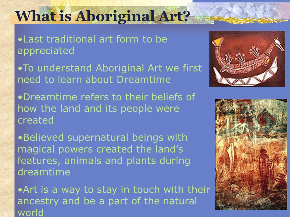 2 nd Grade Objectives: Learn how dreamtime beliefs and the Australian landscape inspired the creation of Aboriginal artwork.