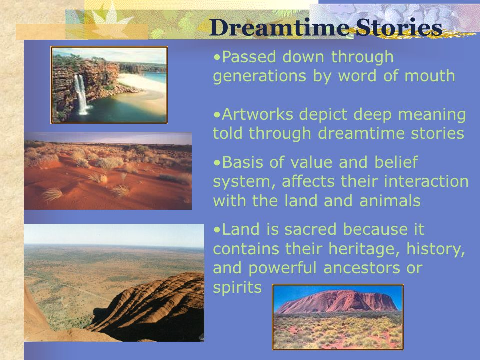 Passed down through generations by word of mouth Artworks depict deep meaning told through dreamtime stories Basis of value and belief system, affects