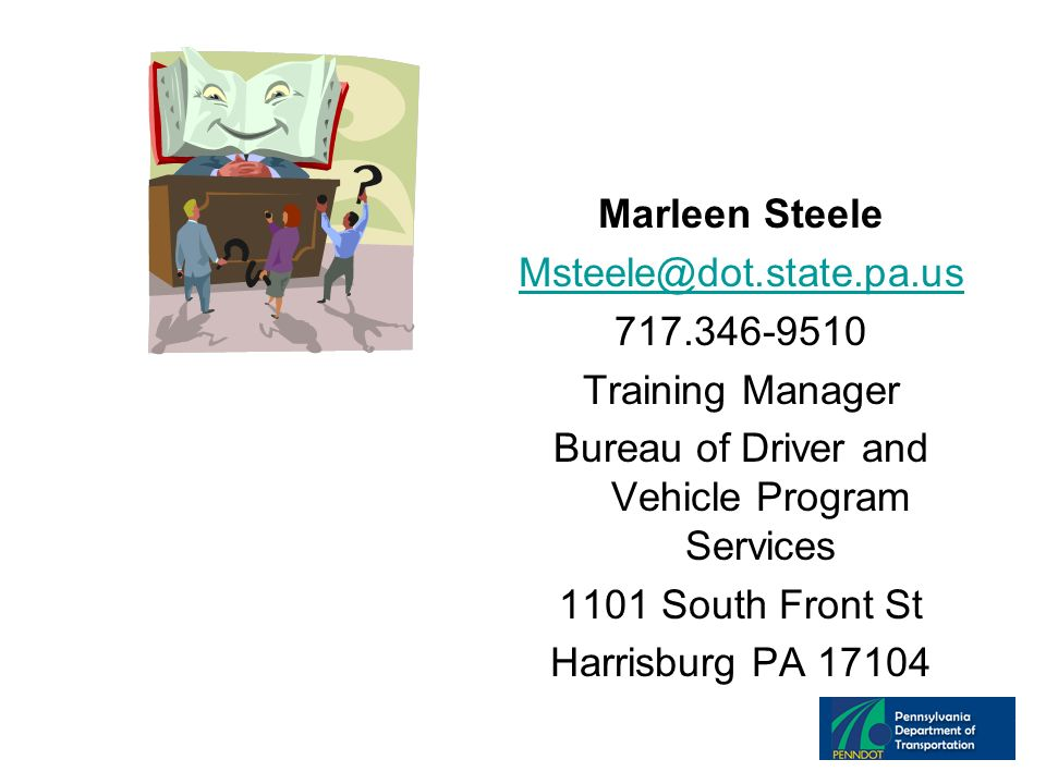 Marleen Steele Msteele@dot.state.pa.us 717.346-9510 Training Manager Bureau of Driver and Vehicle Program Services 1101 South Front St Harrisburg PA 17104