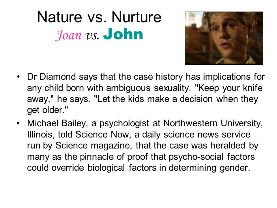 Nature vs. Nurture Joan vs. John Dr Diamond says that the case history has implications for any child born with ambiguous sexuality.