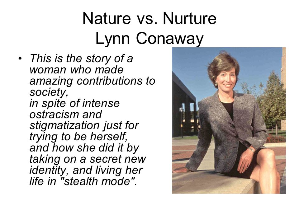 Nature vs. Nurture Lynn Conaway This is the story of a woman who made amazing contributions to society, in spite of intense ostracism and stigmatizati