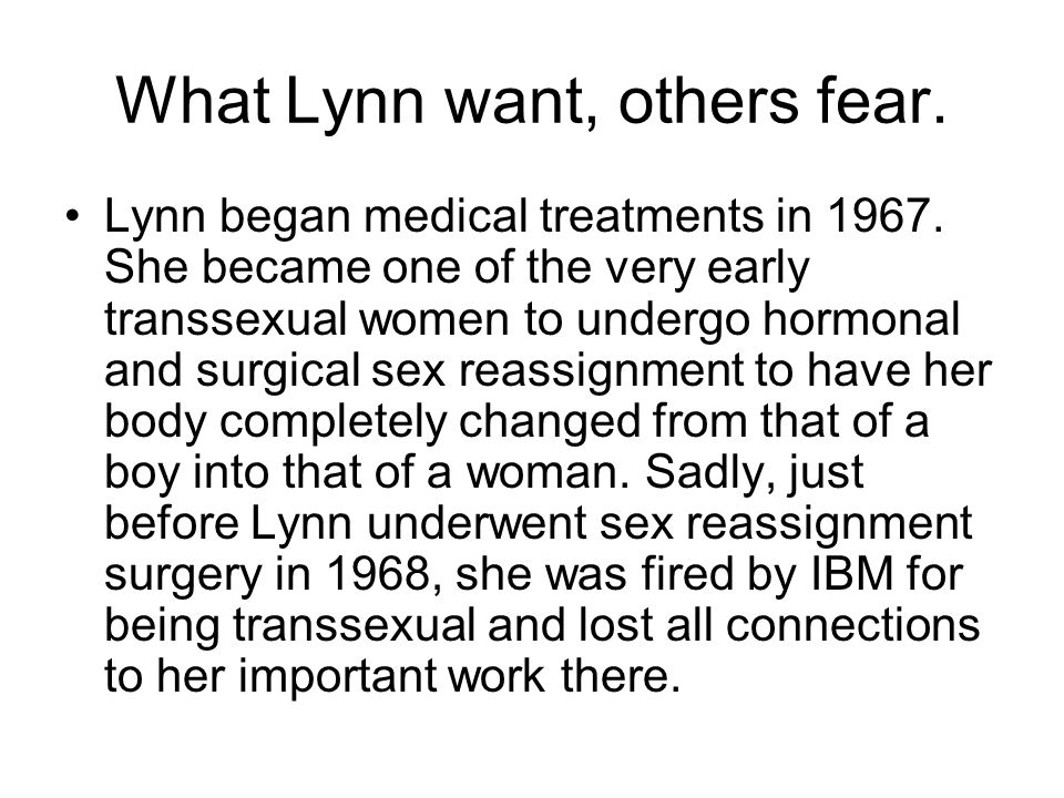 What Lynn want, others fear. Lynn began medical treatments in 1967. She became one of the very early transsexual women to undergo hormonal and surgica