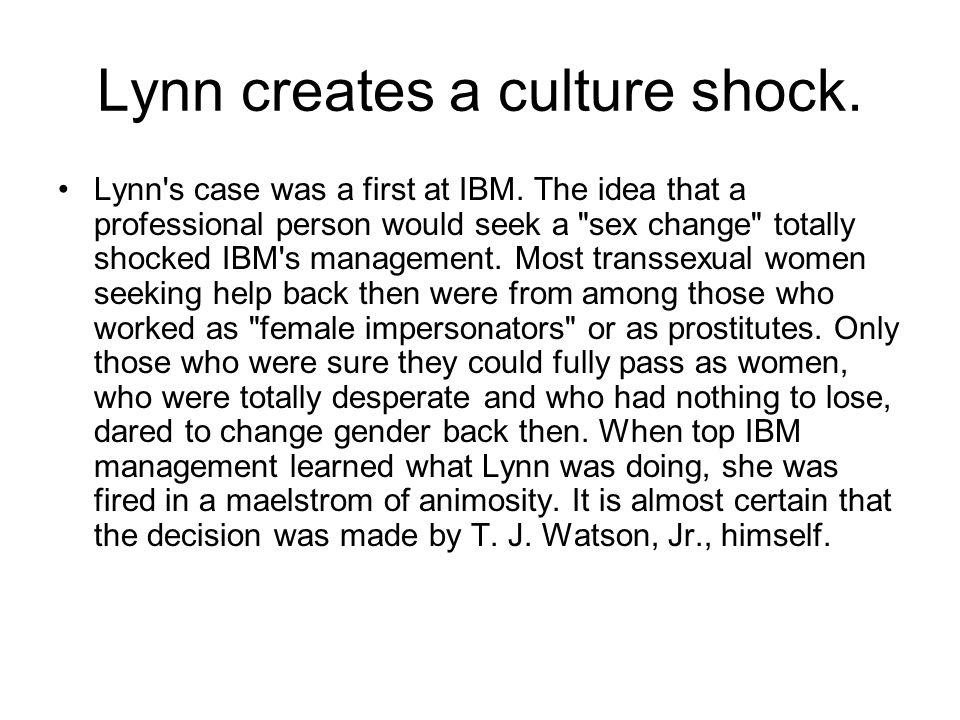 Lynn creates a culture shock. Lynn's case was a first at IBM. The idea that a professional person would seek a