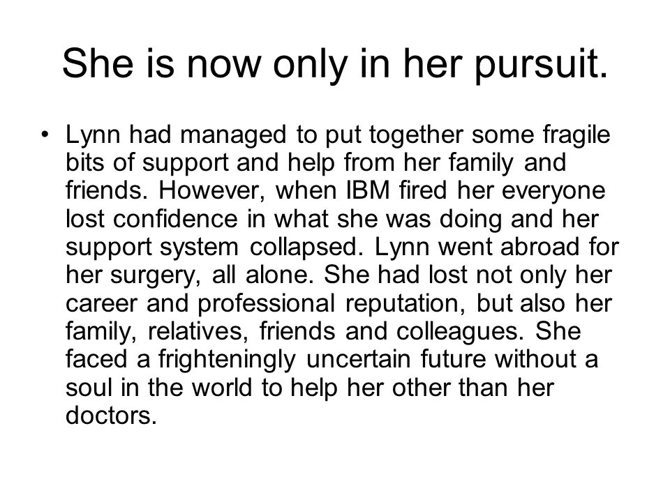 She is now only in her pursuit. Lynn had managed to put together some fragile bits of support and help from her family and friends. However, when IBM
