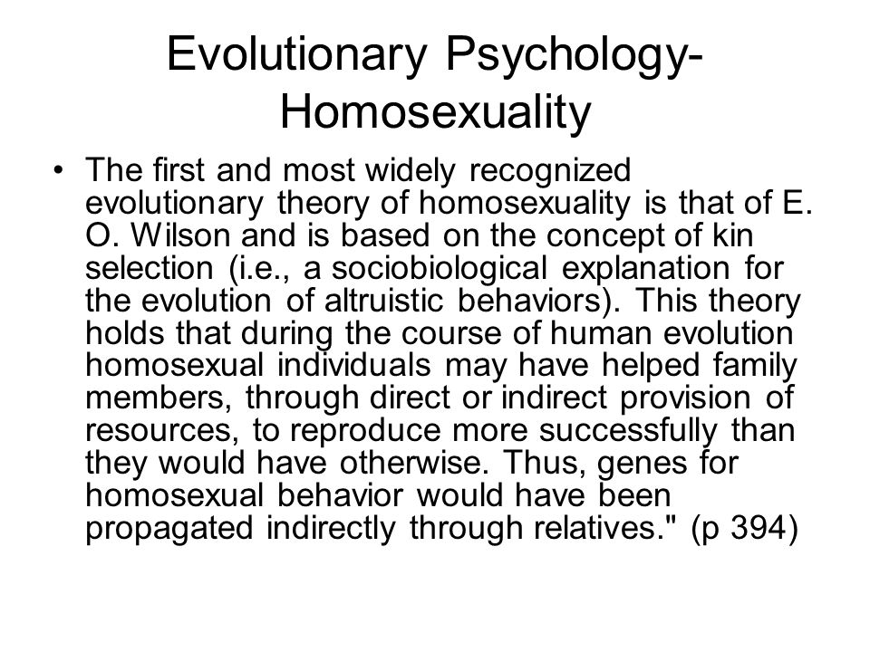 Evolutionary Psychology- Homosexuality The first and most widely recognized evolutionary theory of homosexuality is that of E. O. Wilson and is based