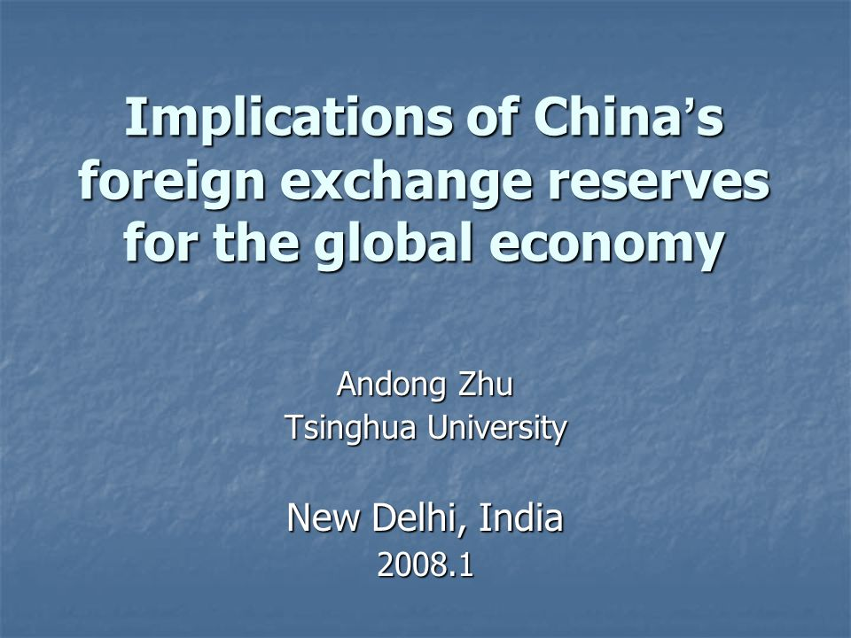Implications of China s foreign exchange reserves for the global economy Andong Zhu Tsinghua University New Delhi, India 2008.1