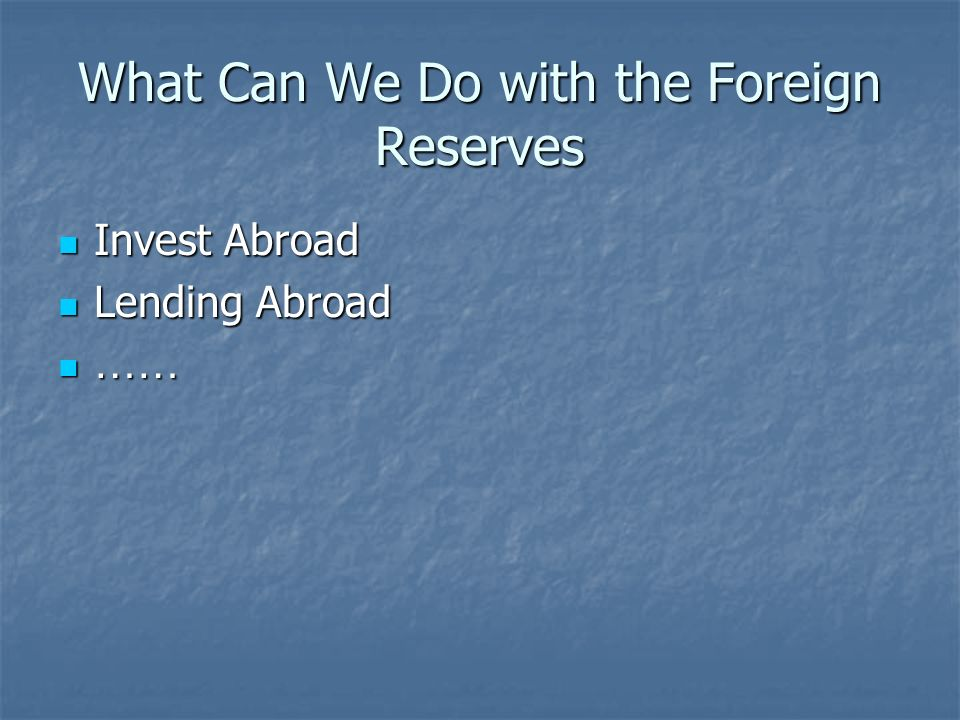 What Can We Do with the Foreign Reserves Invest Abroad Invest Abroad Lending Abroad Lending Abroad …… ……