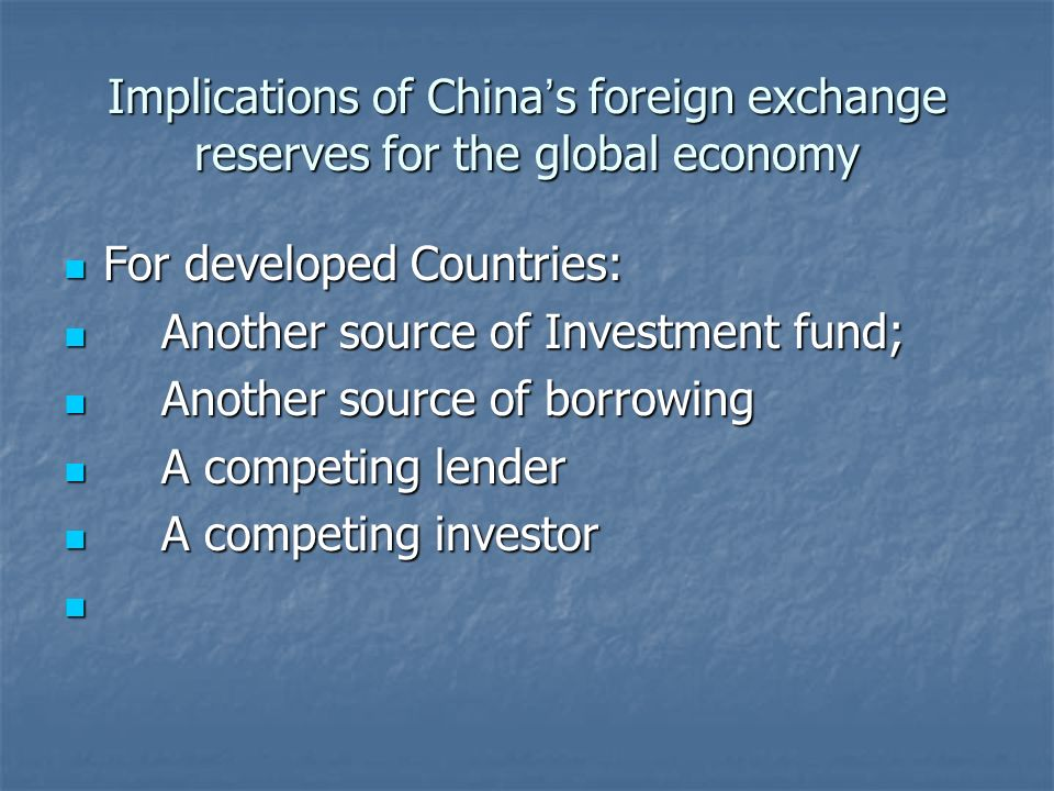 Implications of China s foreign exchange reserves for the global economy For developed Countries: For developed Countries: Another source of Investment fund; Another source of Investment fund; Another source of borrowing Another source of borrowing A competing lender A competing lender A competing investor A competing investor