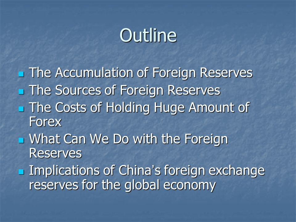 Outline The Accumulation of Foreign Reserves The Accumulation of Foreign Reserves The Sources of Foreign Reserves The Sources of Foreign Reserves The Costs of Holding Huge Amount of Forex The Costs of Holding Huge Amount of Forex What Can We Do with the Foreign Reserves What Can We Do with the Foreign Reserves Implications of China s foreign exchange reserves for the global economy Implications of China s foreign exchange reserves for the global economy