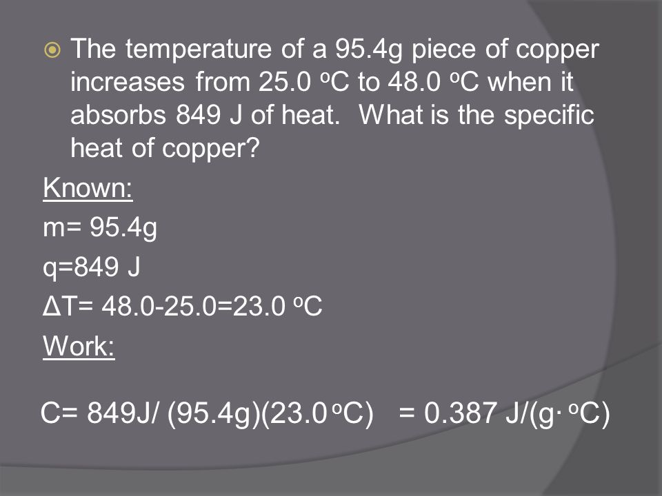 The temperature of a 95.4g piece of copper increases from 25.0 o C to 48.0 o C when it absorbs 849 J of heat. What is the specific heat of copper? Kno