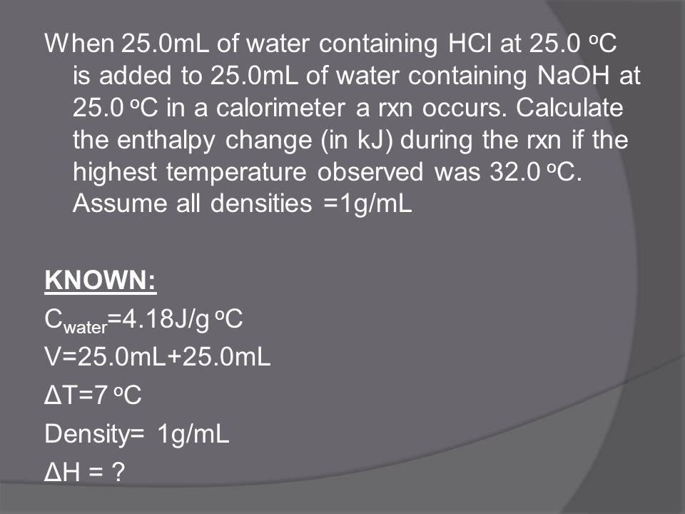 When 25.0mL of water containing HCl at 25.0 o C is added to 25.0mL of water containing NaOH at 25.0 o C in a calorimeter a rxn occurs. Calculate the e