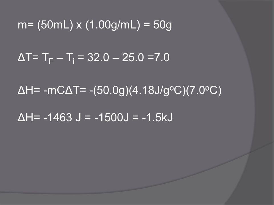 m= (50mL) x (1.00g/mL) = 50g ΔT= T F – T i = 32.0 – 25.0 =7.0 ΔH= -mCΔT= -(50.0g)(4.18J/g o C)(7.0 o C) ΔH= -1463 J = -1500J = -1.5kJ