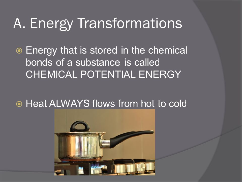 A. Energy Transformations Energy that is stored in the chemical bonds of a substance is called CHEMICAL POTENTIAL ENERGY Heat ALWAYS flows from hot to