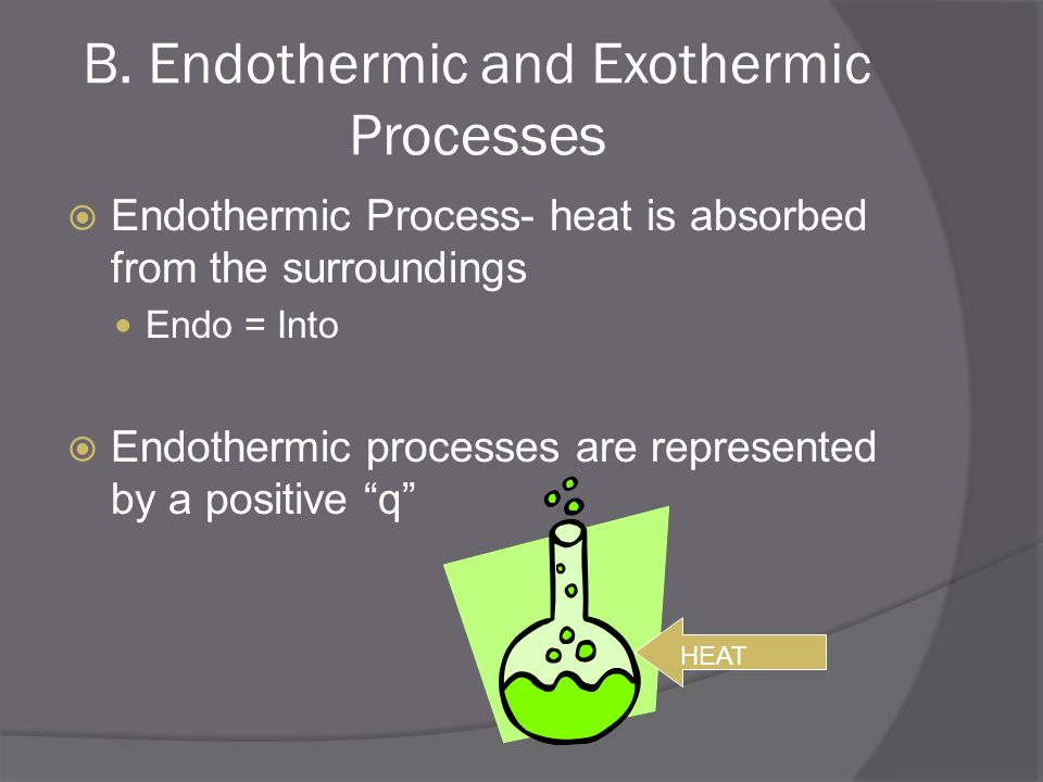 B. Endothermic and Exothermic Processes Endothermic Process- heat is absorbed from the surroundings Endo = Into Endothermic processes are represented