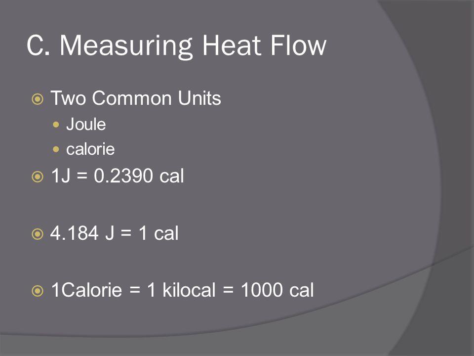 C. Measuring Heat Flow Two Common Units Joule calorie 1J = 0.2390 cal 4.184 J = 1 cal 1Calorie = 1 kilocal = 1000 cal