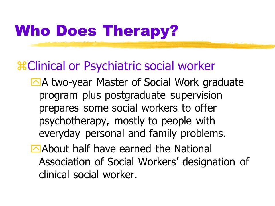 Who Does Therapy? zClinical psychologists yMost are psychologists with a Ph.D. and expertise in research, assessment, and therapy, supplemented by a s