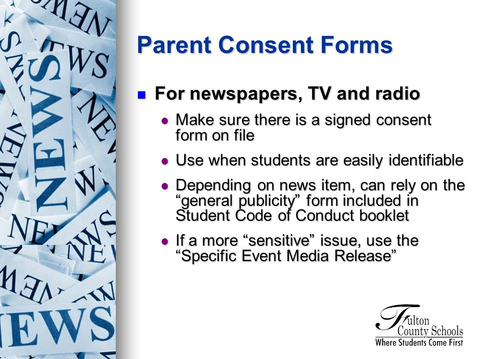 For newspapers, TV and radio For newspapers, TV and radio Make sure there is a signed consent form on file Make sure there is a signed consent form on