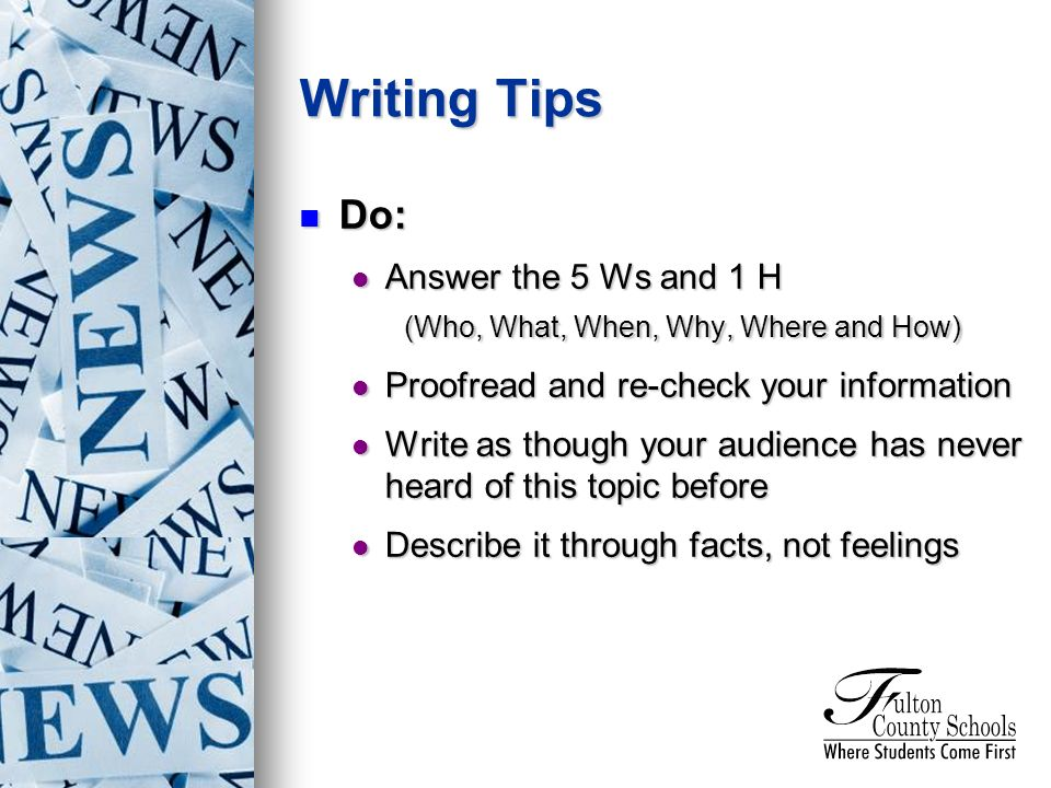 Do: Do: Answer the 5 Ws and 1 H Answer the 5 Ws and 1 H (Who, What, When, Why, Where and How) Proofread and re-check your information Proofread and re-check your information Write as though your audience has never heard of this topic before Write as though your audience has never heard of this topic before Describe it through facts, not feelings Describe it through facts, not feelings Writing Tips