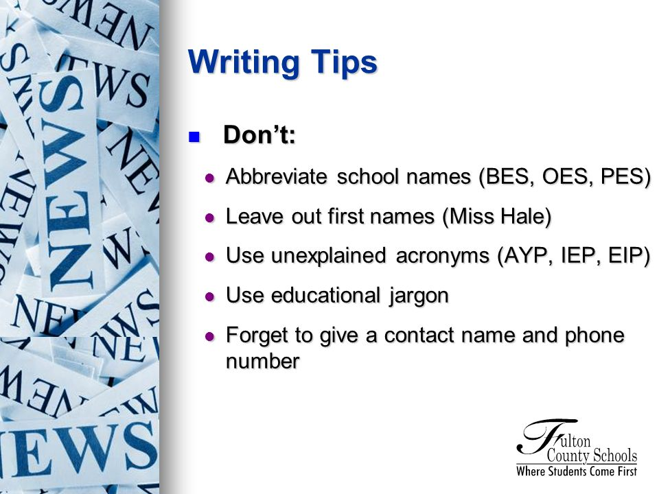 Dont: Dont: Abbreviate school names (BES, OES, PES) Abbreviate school names (BES, OES, PES) Leave out first names (Miss Hale) Leave out first names (Miss Hale) Use unexplained acronyms (AYP, IEP, EIP) Use unexplained acronyms (AYP, IEP, EIP) Use educational jargon Use educational jargon Forget to give a contact name and phone number Forget to give a contact name and phone number Writing Tips