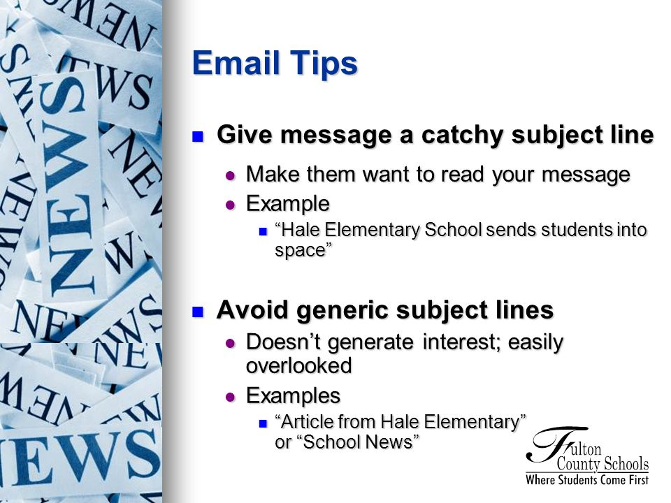 Give message a catchy subject line Give message a catchy subject line Make them want to read your message Make them want to read your message Example Example Hale Elementary School sends students into space Hale Elementary School sends students into space Avoid generic subject lines Avoid generic subject lines Doesnt generate interest; easily overlooked Doesnt generate interest; easily overlooked Examples Examples Article from Hale Elementary or School News Article from Hale Elementary or School News  Tips