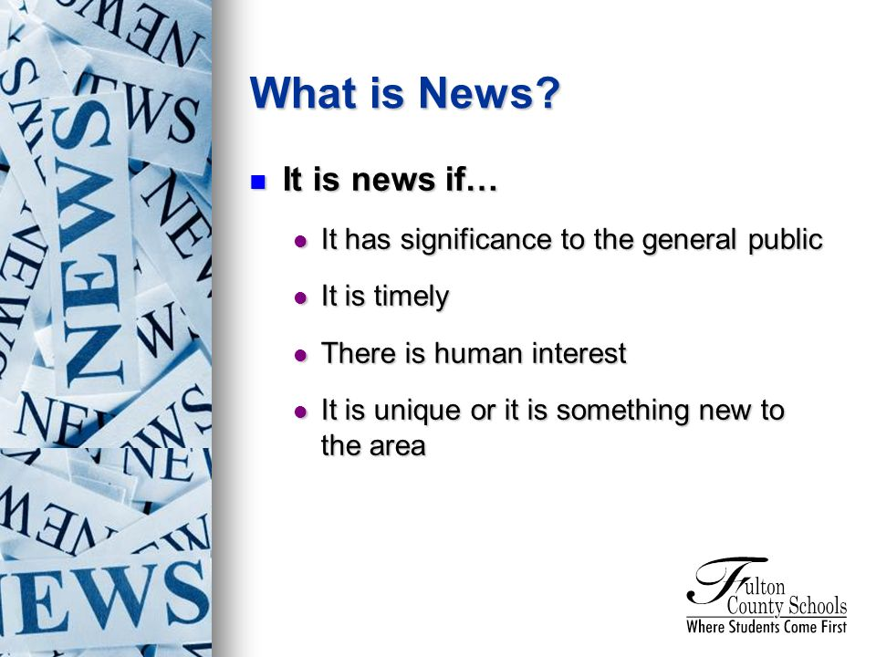 What is News? It is news if… It is news if… It has significance to the general public It has significance to the general public It is timely It is tim