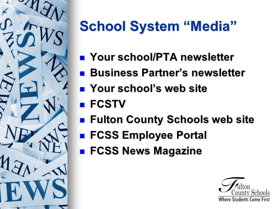 Your school/PTA newsletter Your school/PTA newsletter Business Partners newsletter Business Partners newsletter Your schools web site Your schools web site FCSTV FCSTV Fulton County Schools web site Fulton County Schools web site FCSS Employee Portal FCSS Employee Portal FCSS News Magazine FCSS News Magazine School System Media