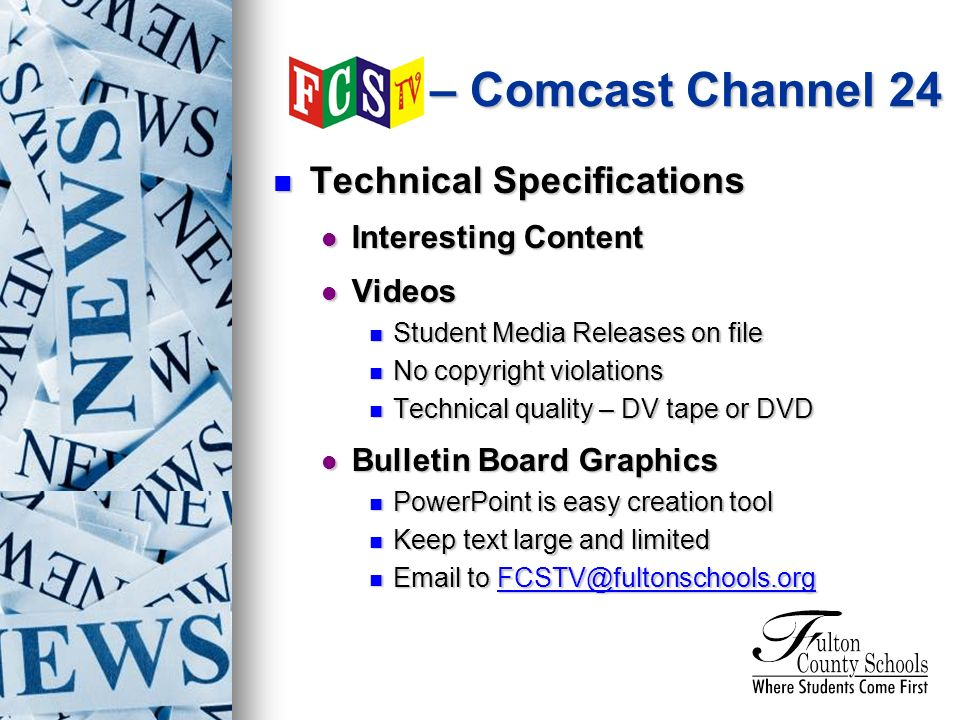 Technical Specifications Technical Specifications Interesting Content Interesting Content Videos Videos Student Media Releases on file Student Media Releases on file No copyright violations No copyright violations Technical quality – DV tape or DVD Technical quality – DV tape or DVD Bulletin Board Graphics Bulletin Board Graphics PowerPoint is easy creation tool PowerPoint is easy creation tool Keep text large and limited Keep text large and limited  to  to – Comcast Channel 24